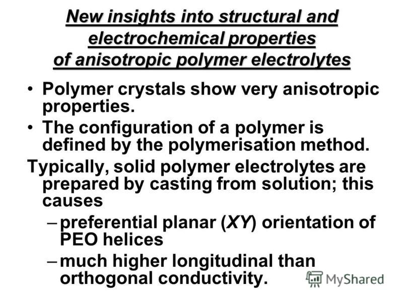 New insights into structural and electrochemical properties of anisotropic polymer electrolytes Polymer crystals show very anisotropic properties. The configuration of a polymer is defined by the polymerisation method. Typically, solid polymer electr