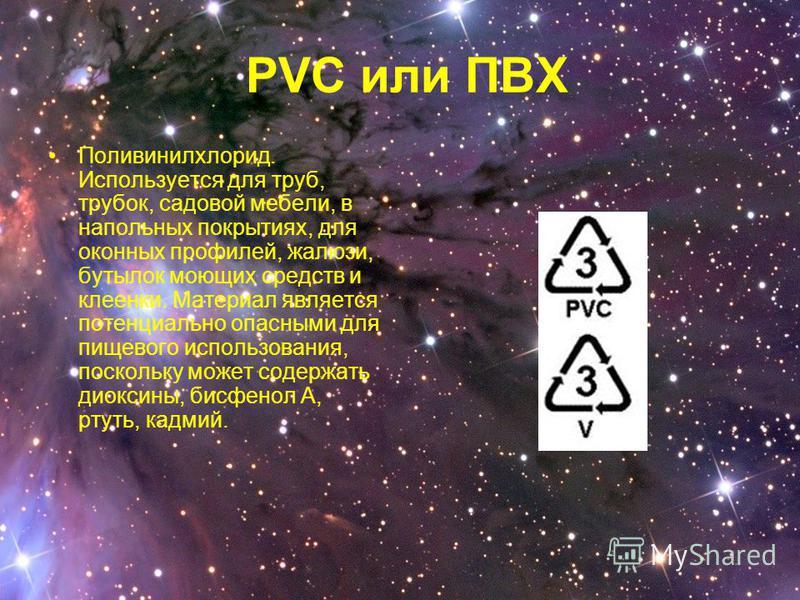 PVC или ПВХ Поливинилхлорид. Используется для труб, трубок, садовой мебели, в напольных покрытиях, для оконных профилей, жалюзи, бутылок моющих средств и клеенки. Материал является потенциально опасными для пищевого использования, поскольку может сод