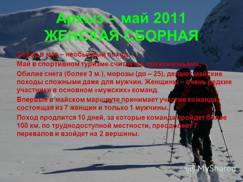 Архыз – май 2011 ЖЕНСКАЯ СБОРНАЯ Поход в мае – необычный поход. Май в спортивном туризме считается «межсезоньем». Обилие снега (более 3 м.), морозы (до – 25), делают майские походы сложными даже для мужчин. Женщины – очень редкие участники в основном