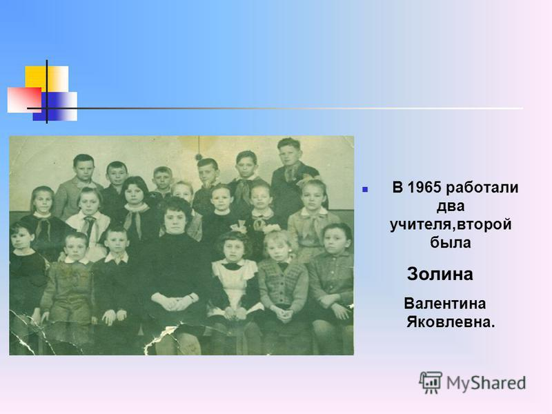 В 1965 работали два учителя,второй была Золина Валентина Яковлевна.