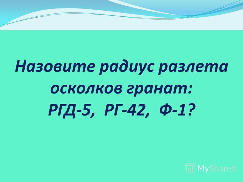 Назовите радиус разлета осколков гранат: РГД-5, РГ-42, Ф-1?