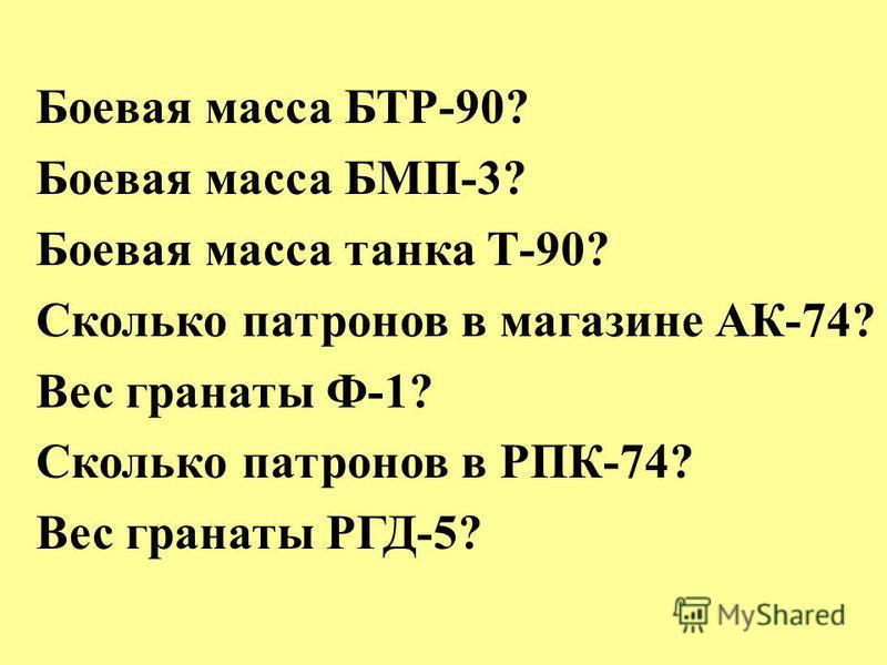 Боевая масса БТР-90? Боевая масса БМП-3? Боевая масса танка Т-90? Сколько патронов в магазине АК-74? Вес гранаты Ф-1? Сколько патронов в РПК-74? Вес гранаты РГД-5?