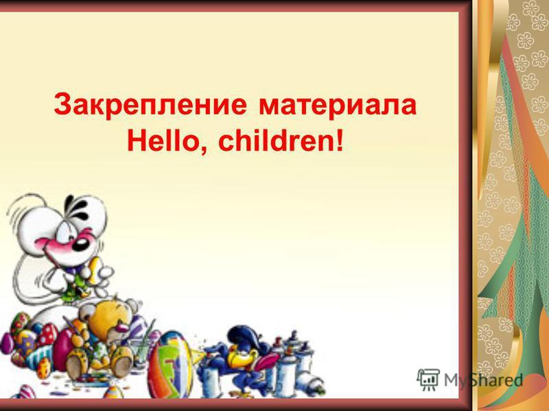 Закрепление материала Hello, children!