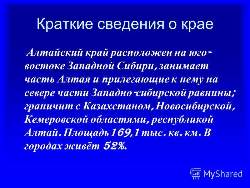 Краткие сведения о крае Алтайский край расположен на юго - востоке Западной Сибири, занимает часть Алтая и прилегающие к нему на севере части Западно - сибирской равнины ; граничит с Казахстаном, Новосибирской, Кемеровской областями, республикой Алта