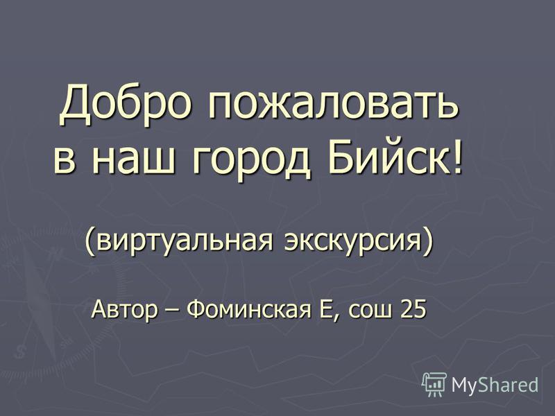 Добро пожаловать в наш город Бийск! (виртуальная экскурсия) Автор – Фоминская Е, сош 25