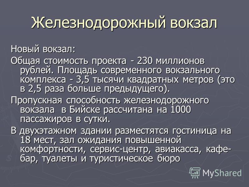 Железнодорожный вокзал Новый вокзал: Общая стоимость проекта - 230 миллионов рублей. Площадь современного вокзального комплекса - 3,5 тысячи квадратных метров (это в 2,5 раза больше предыдущего). Пропускная способность железнодорожного вокзала в Бийс