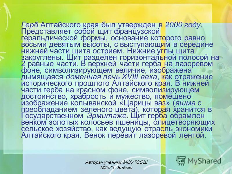 Герб Алтайского края был утвержден в 2000 году. Представляет собой щит французской геральдической формы, основание которого равно восьми девятым высоты, с выступающим в середине нижней части щита острием. Нижние углы щита закруглены. Щит разделен гор