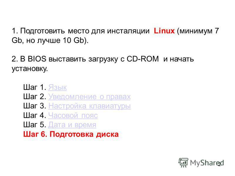 1. Подготовить место для инсталляции Linux (минимум 7 Gb, но лучше 10 Gb). 2. В BIOS выставить загрузку с CD-ROM и начать установку. Шаг 1. Язык Язык Шаг 2. Уведомление о правах Уведомление о правах Шаг 3. Настройка клавиатуры Настройка клавиатуры Ша