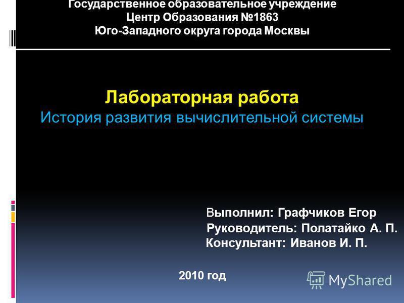Государственное образовательное учреждение Центр Образования 1863 Юго-Западного округа города Москвы ____________________________________________________________ Лабораторная работа История развития вычислительной системы Выполнил: Графчиков Егор Рук