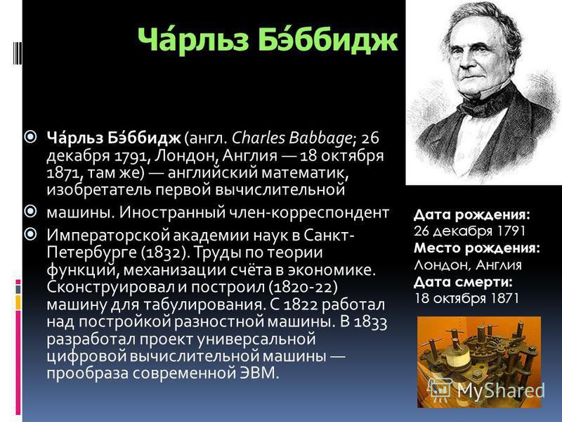 Ча́рльз Бэ́бридж Ча́рльз Бэ́бридж (англ. Charles Babbage; 26 декабря 1791, Лондон, Англия 18 октября 1871, там же) английский математик, изобретатель первой вычислительной машины. Иностранный член-корреспондент Императорской академии наук в Санкт- Пе