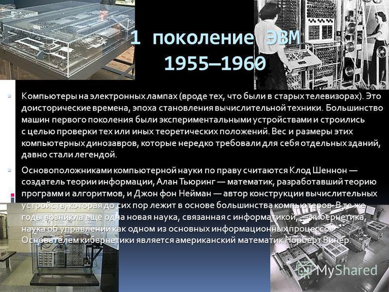 1 поколение ЭВМ 19551960 Компьютеры на электронных лампах (вроде тех, что были в старых телевизорах). Это доисторические времена, эпоха становления вычислительной техники. Большинство машин первого поколения были экспериментальными устройствами и стр