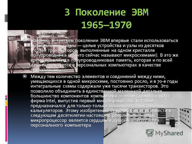 3 Поколение ЭВМ 19651970 Наконец, в третьем поколении ЭВМ впервые стали использоваться интегральные схемы целые устройства и узлы из десятков и сотен транзисторов, выполненные на одном кристалле полупроводника (то, что сейчас называют микросхемами).