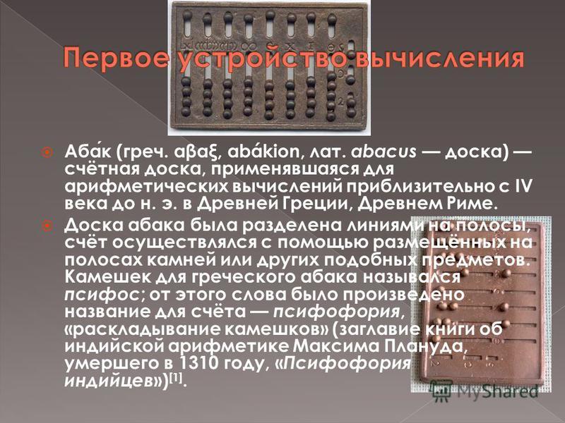 Абак (греч. αβαξ, abákion, лат. abacus доска) счётная доска, применявшаяся для арифметических вычислений приблизительно с IV века до н. э. в Древней Греции, Древнем Риме. Доска абака была разделена линиями на полосы, счёт осуществлялся с помощью разм