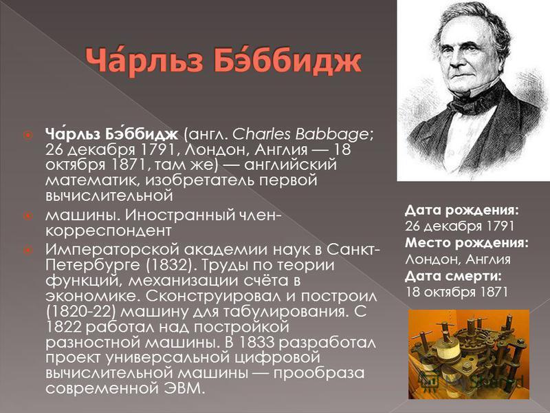 Чарльз Бэббидж (англ. Charles Babbage; 26 декабря 1791, Лондон, Англия 18 октября 1871, там же) английский математик, изобретатель первой вычислительной машины. Иностранный член- корреспондент Императорской академии наук в Санкт- Петербурге (1832). Т