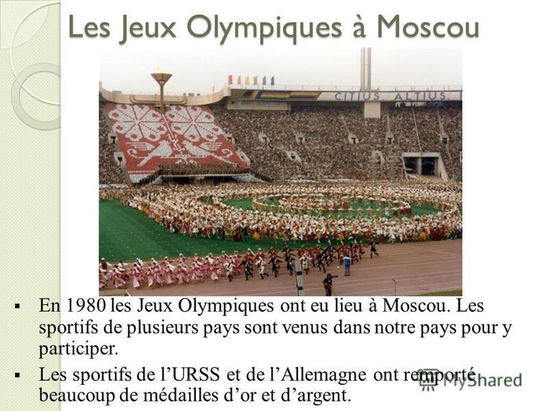 Les Jeux Olympiques à Moscou En 1980 les Jeux Olympiques ont eu lieu à Moscou. Les sportifs de plusieurs pays sont venus dans notre pays pour y participer. Les sportifs de lURSS et de lAllemagne ont remporté beaucoup de médailles dor et dargent.