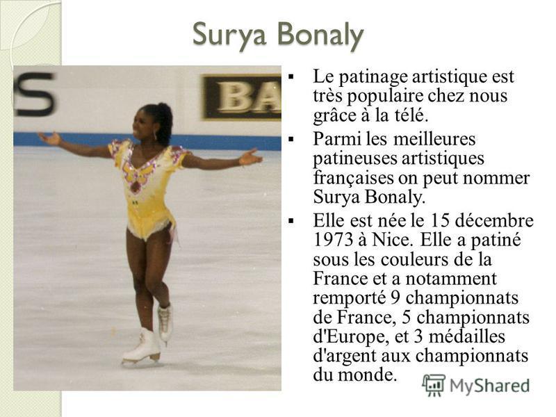 Surya Bonaly Le patinage artistique est très populaire chez nous grâce à la télé. Parmi les meilleures patineuses artistiques françaises on peut nommer Surya Bonaly. Elle est née le 15 décembre 1973 à Nice. Elle a patiné sous les couleurs de la Franc