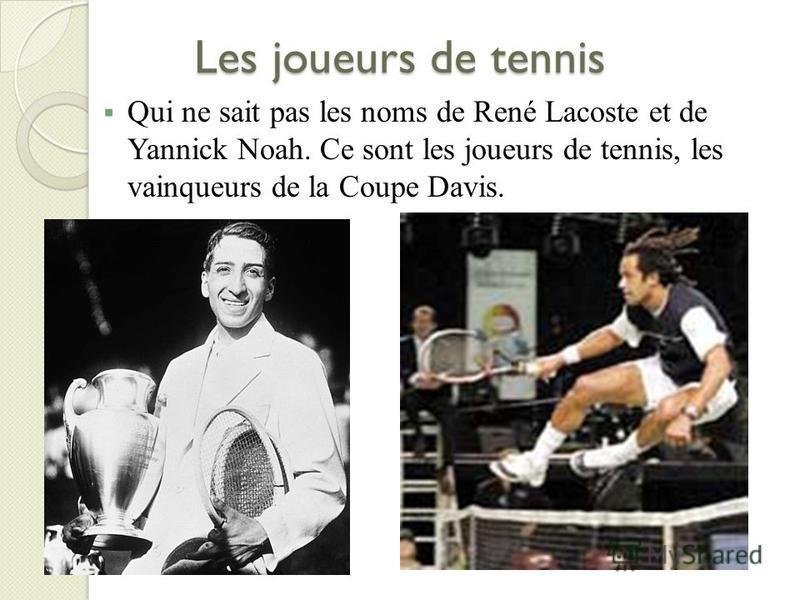Les joueurs de tennis Qui ne sait pas les noms de René Lacoste et de Yannick Noah. Ce sont les joueurs de tennis, les vainqueurs de la Coupe Davis.