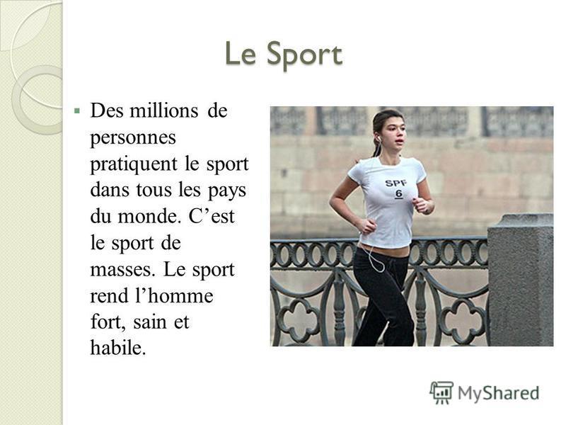 Le Sport Des millions de personnes pratiquent le sport dans tous les pays du monde. Cest le sport de masses. Le sport rend lhomme fort, sain et habile.