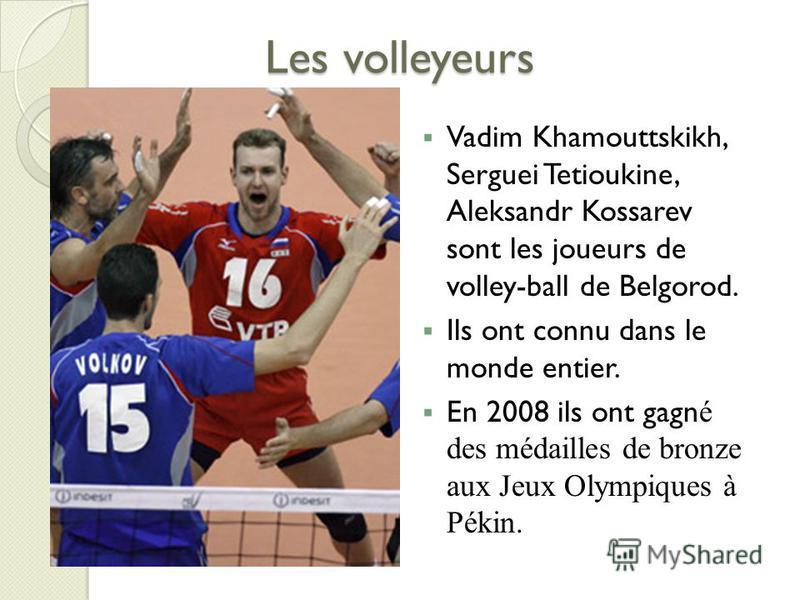 Les volleyeurs Vadim Khamouttskikh, Serguei Tetioukine, Aleksandr Kossarev sont les joueurs de volley-ball de Belgorod. Ils ont connu dans le monde entier. En 2008 ils ont gagn é des médailles de bronze aux Jeux Olympiques à Pékin.