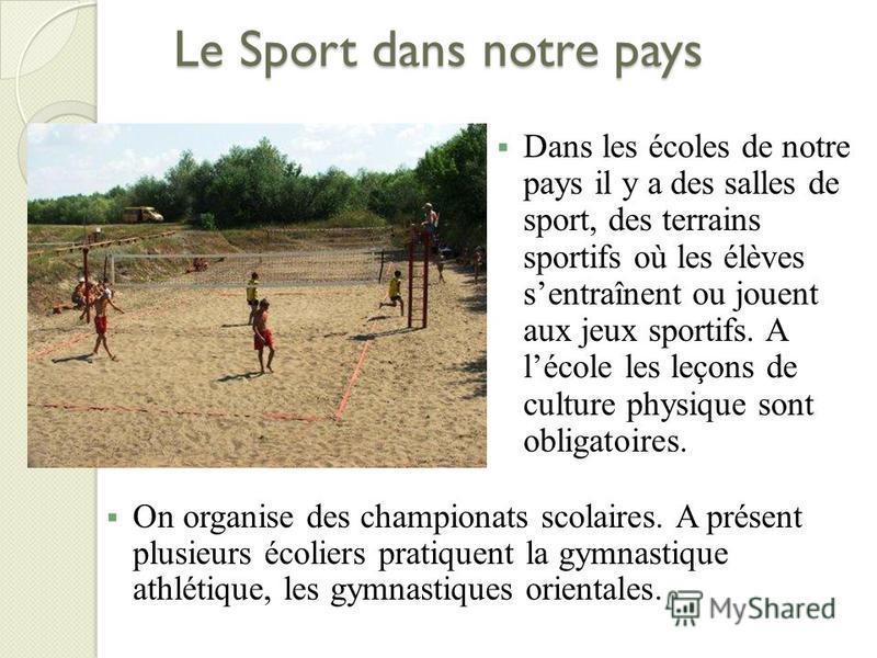 Le Sport dans notre pays On organise des championats scolaires. A présent plusieurs écoliers pratiquent la gymnastique athlétique, les gymnastiques orientales. Dans les écoles de notre pays il y a des salles de sport, des terrains sportifs où les élè