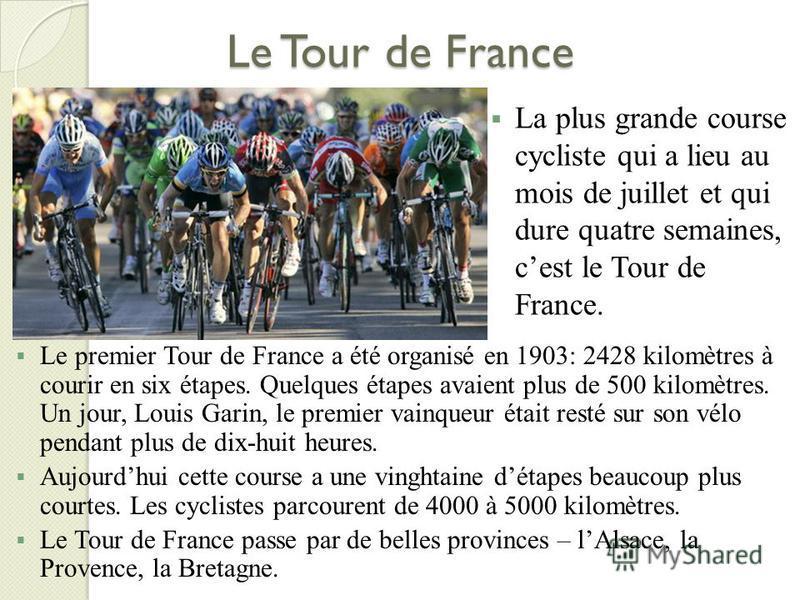 Le Tour de France La plus grande course cycliste qui a lieu au mois de juillet et qui dure quatre semaines, cest le Tour de France. Le premier Tour de France a été organisé en 1903: 2428 kilomètres à courir en six étapes. Quelques étapes avaient plus