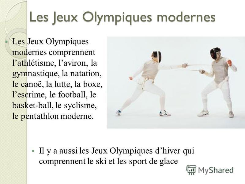 Les Jeux Olympiques modernes Il y a aussi les Jeux Olympiques dhiver qui comprennent le ski et les sport de glace Les Jeux Olympiques modernes comprennent lathlétisme, laviron, la gymnastique, la natation, le canoë, la lutte, la boxe, lescrime, le fo