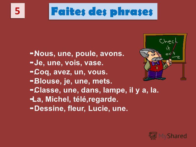 5 5 Faites des phrases Nous, une, poule, avons. Je, unе, vois, vase. Coq, avez, un, vous. Blouse, je, une, mets. Classe, une, dans, lampe, il y a, la. La, Michel, télé,regarde. Dessine, fleur, Lucie, une...