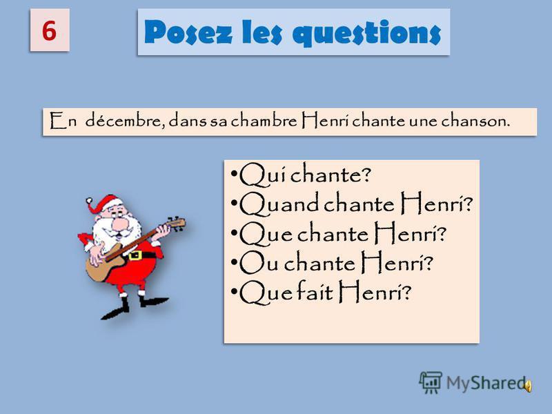 6 6 Posez les questions En décembre, dans sa chambre Henri chante une chanson. Qui chante? Quand chante Henri? Que chante Henri? Ou chante Henri? Que fait Henri? Qui chante? Quand chante Henri? Que chante Henri? Ou chante Henri? Que fait Henri?