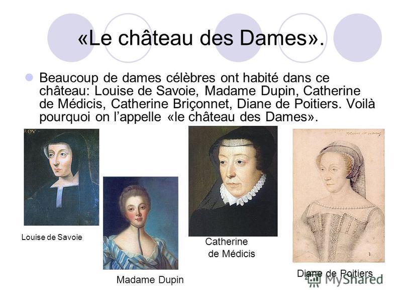 «Le château des Dames». Beaucoup de dames célèbres ont habité dans ce château: Louise de Savoie, Madame Dupin, Catherine de Médicis, Catherine Briçonnet, Diane de Poitiers. Voilà pourquoi on lappelle «le château des Dames». Louise de Savoie Madame Du