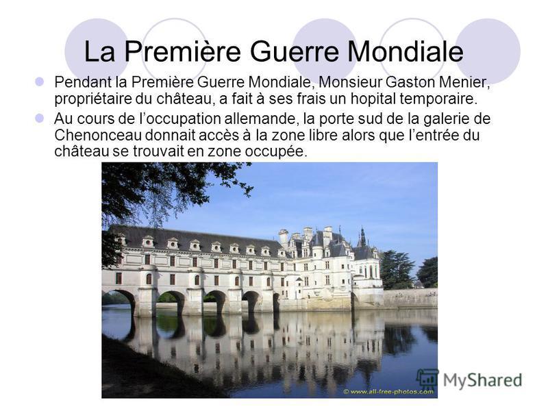 La Première Guerre Mondiale Pendant la Première Guerre Mondiale, Monsieur Gaston Menier, propriétaire du château, a fait à ses frais un hopital temporaire. Au cours de loccupation allemande, la porte sud de la galerie de Chenonceau donnait accès à la