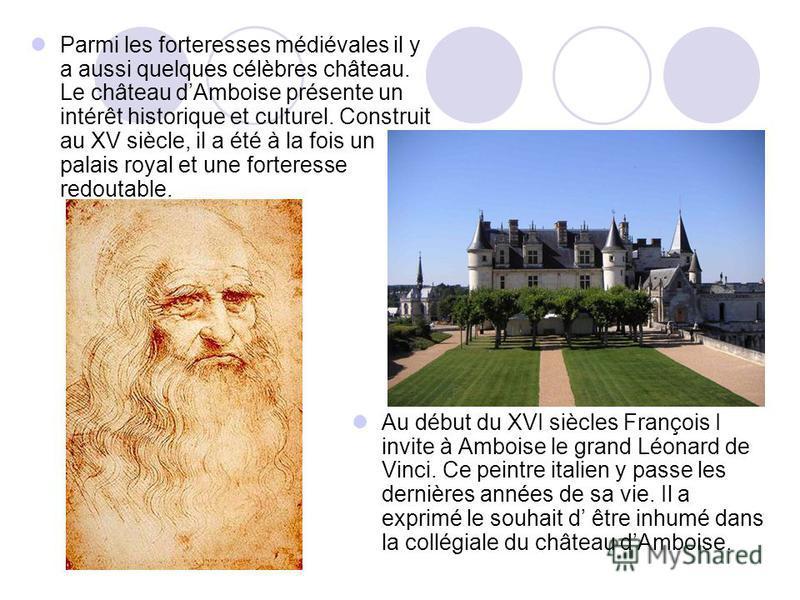 Parmi les forteresses médiévales il y a aussi quelques célèbres château. Le château dAmboise présente un intérêt historique et culturel. Construit au XV siècle, il a été à la fois un palais royal et une forteresse redoutable. Au début du XVI siècles