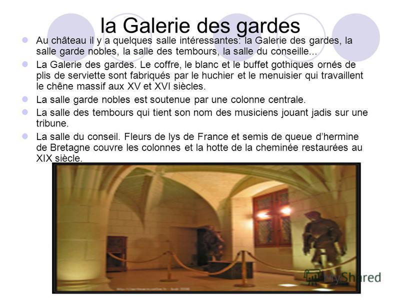 la Galerie des gardes Au château il y a quelques salle intéressantes: la Galerie des gardes, la salle garde nobles, la salle des tembours, la salle du conseille... La Galerie des gardes. Le coffre, le blanc et le buffet gothiques ornés de plis de ser
