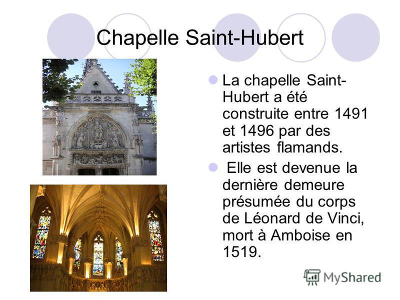 Chapelle Saint-Hubert La chapelle Saint- Hubert a été construite entre 1491 et 1496 par des artistes flamands. Elle est devenue la dernière demeure présumée du corps de Léonard de Vinci, mort à Amboise en 1519.