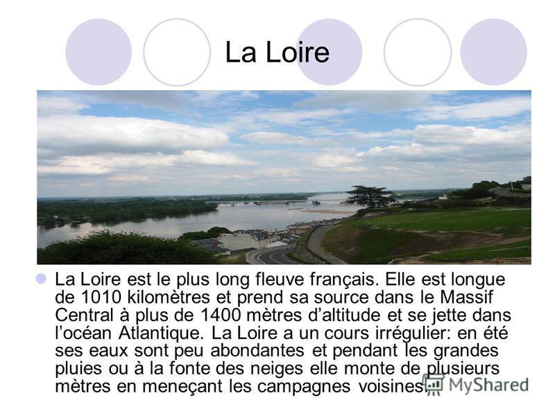 La Loire La Loire est le plus long fleuve français. Elle est longue de 1010 kilomètres et prend sa source dans le Massif Central à plus de 1400 mètres daltitude et se jette dans locéan Atlantique. La Loire a un cours irrégulier: en été ses eaux sont