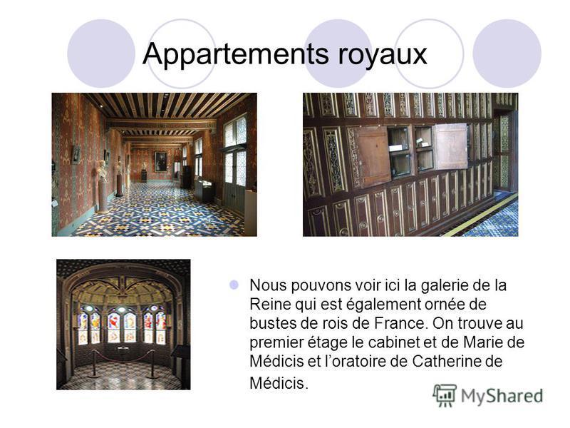 Appartements royaux Nous pouvons voir ici la galerie de la Reine qui est également ornée de bustes de rois de France. On trouve au premier étage le cabinet et de Marie de Médicis et loratoire de Catherine de Médicis.