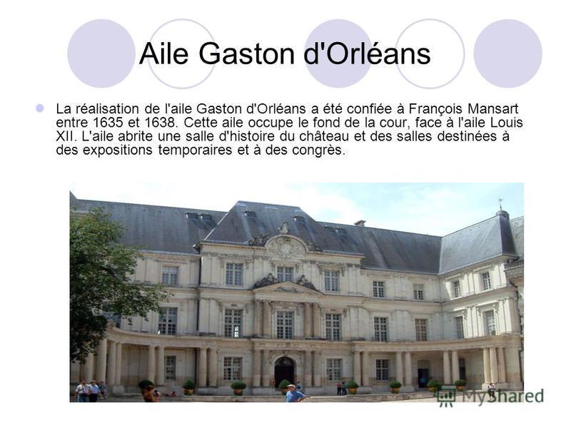 Aile Gaston d'Orléans La réalisation de l'aile Gaston d'Orléans a été confiée à François Mansart entre 1635 et 1638. Cette aile occupe le fond de la cour, face à l'aile Louis XII. L'aile abrite une salle d'histoire du château et des salles destinées