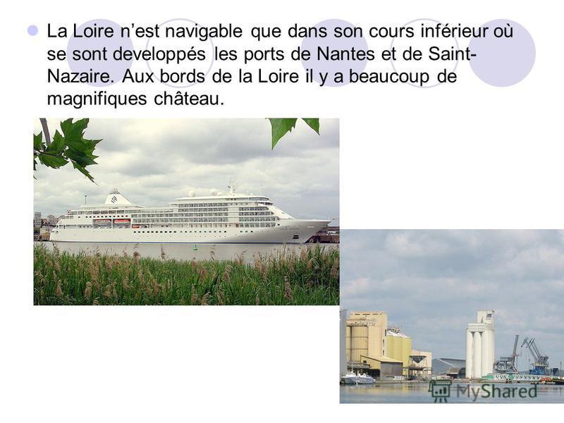 La Loire nest navigable que dans son cours inférieur où se sont developpés les ports de Nantes et de Saint- Nazaire. Aux bords de la Loire il y a beaucoup de magnifiques château.