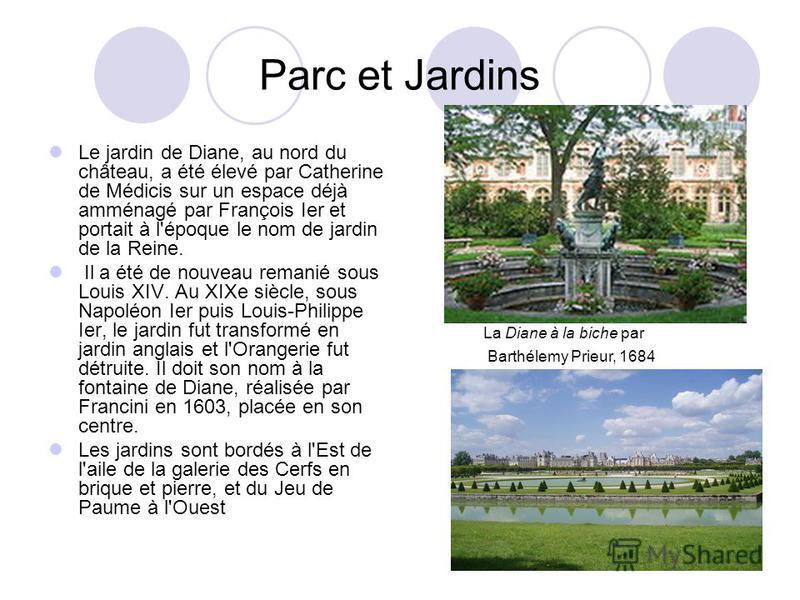 Parc et Jardins Le jardin de Diane, au nord du château, a été élevé par Catherine de Médicis sur un espace déjà amménagé par François Ier et portait à l'époque le nom de jardin de la Reine. Il a été de nouveau remanié sous Louis XIV. Au XIXe siècle,