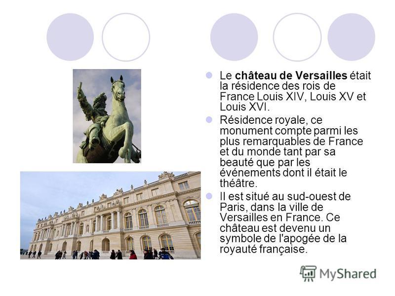 Le château de Versailles était la résidence des rois de France Louis XIV, Louis XV et Louis XVI. Résidence royale, ce monument compte parmi les plus remarquables de France et du monde tant par sa beauté que par les événements dont il était le théâtre