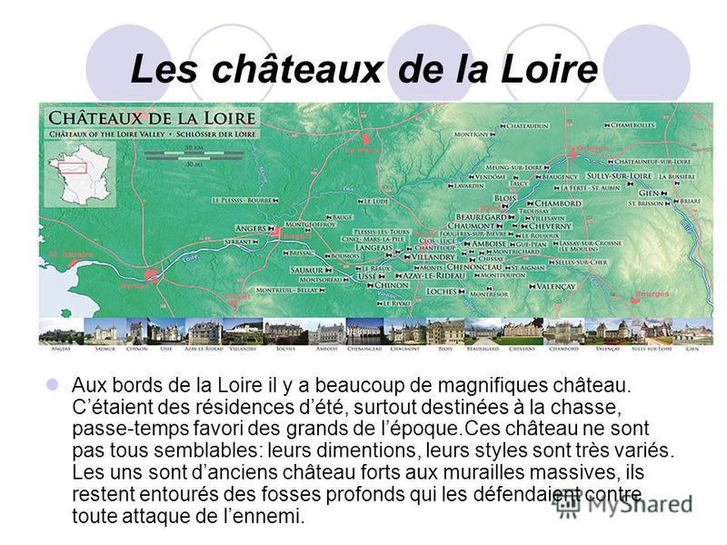 Les châteaux de la Loire Aux bords de la Loire il y a beaucoup de magnifiques château. Cétaient des résidences dété, surtout destinées à la chasse, passe-temps favori des grands de lépoque.Ces château ne sont pas tous semblables: leurs dimentions, le