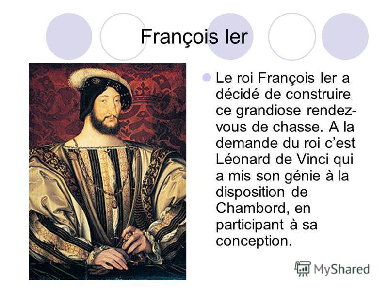Le roi François Ier a décidé de construire ce grandiose rendez- vous de chasse. A la demande du roi cest Léonard de Vinci qui a mis son génie à la disposition de Chambord, en participant à sa conception. François Ier