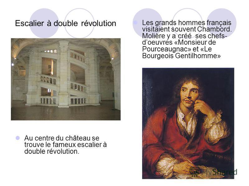 Escalier à double révolution Au centre du château se trouve le fameux escalier à double révolution. Les grands hommes français visitaient souvent Chambord. Molière y a créé ses chefs- doeuvres «Monsieur de Pourceaugnac» et «Le Bourgeois Gentilhomme»