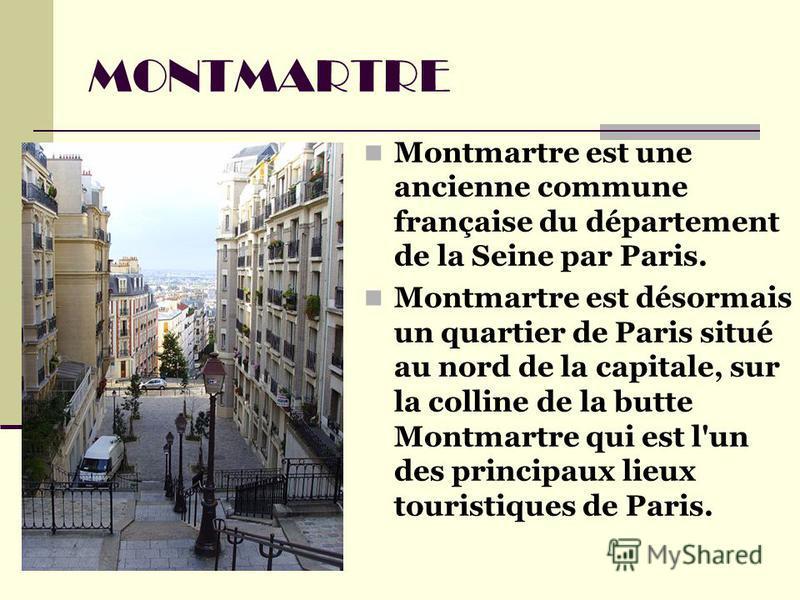 Montmartre est une ancienne commune française du département de la Seine par Paris. Montmartre est désormais un quartier de Paris situé au nord de la capitale, sur la colline de la butte Montmartre qui est l'un des principaux lieux touristiques de Pa