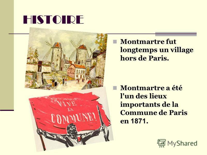 HISTOIRE Montmartre fut longtemps un village hors de Paris. Montmartre a été l'un des lieux importants de la Commune de Paris en 1871.