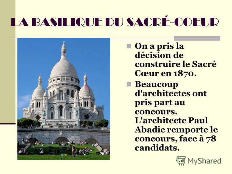 LA BASILIQUE DU SACRÉ-COEUR On a pris la décision de construire le Sacré Cœur en 1870. Beaucoup d'architectes ont pris part au concours. L'architecte Paul Abadie remporte le concours, face à 78 candidats.