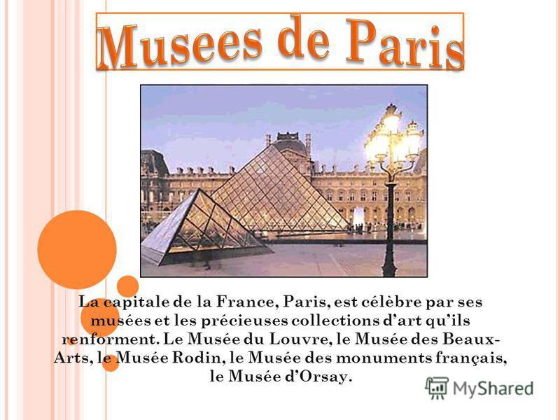 La capitale de la France, Paris, est célèbre par ses musées et les précieuses collections dart quils renforment. Le Musée du Louvre, le Musée des Beaux- Arts, le Musée Rodin, le Musée des monuments français, le Musée dOrsay.