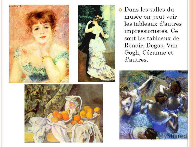 Dans les salles du musée on peut voir les tableaux dautres impressionistes. Ce sont les tableaux de Renoir, Degas, Van Gogh, Cézanne et dautres.