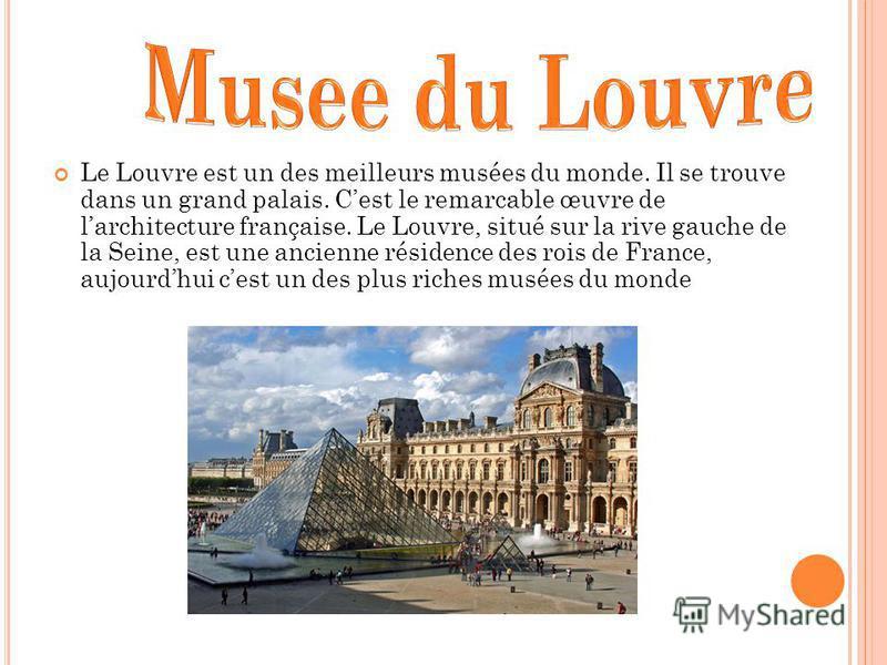 Le Louvre est un des meilleurs musées du monde. Il se trouve dans un grand palais. Cest le remarcable œuvre de larchitecture française. Le Louvre, situé sur la rive gauche de la Seine, est une ancienne résidence des rois de France, aujourdhui cest un