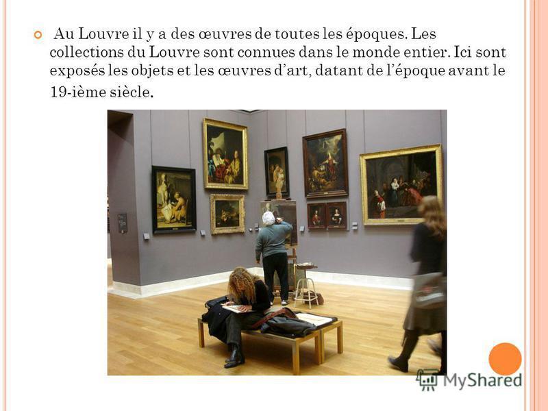 Au Louvre il y a des œuvres de toutes les époques. Les collections du Louvre sont connues dans le monde entier. Ici sont exposés les objets et les œuvres dart, datant de lépoque avant le 19-ième siècle.