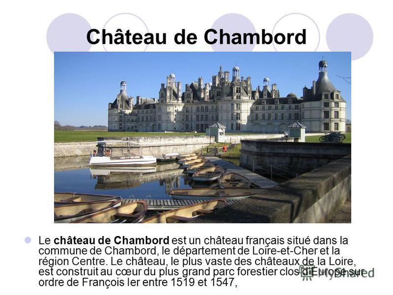 Château de Chambord Le château de Chambord est un château français situé dans la commune de Chambord, le département de Loire-et-Cher et la région Centre. Le château, le plus vaste des châteaux de la Loire, est construit au cœur du plus grand parc fo